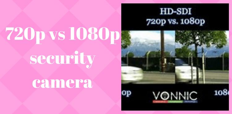 720p vs 1080p security camera