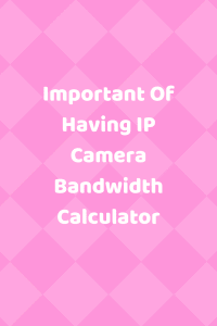 Important Of Having IP Camera Bandwidth Calculator