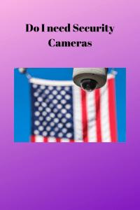 Do I need Security Cameras