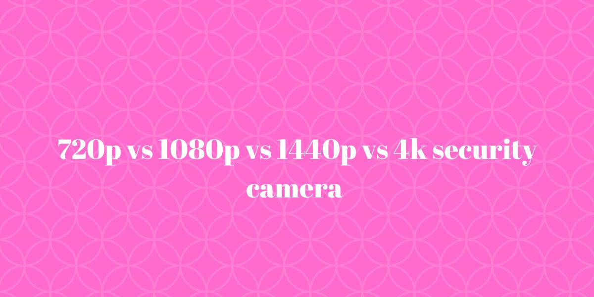 720p vs 1080p vs 1440p vs 4k security camera