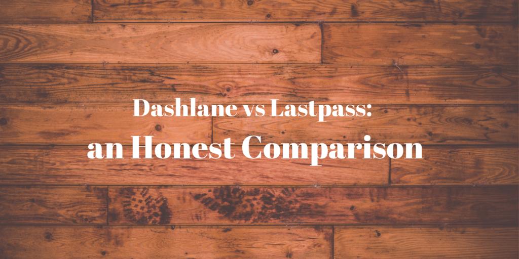 Dashlane vs Lastpass an Honest Comparison