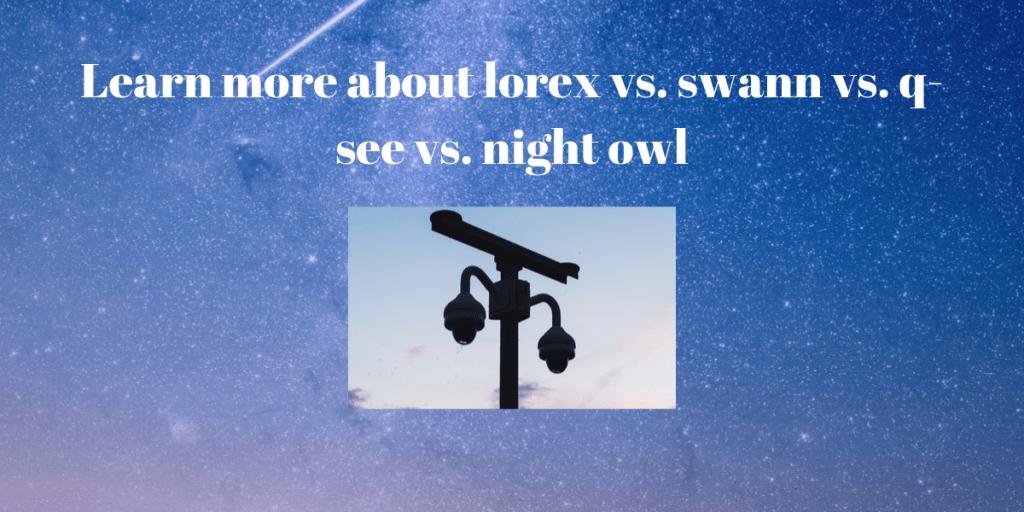 lorex vs. swann vs. q-see vs. night owl